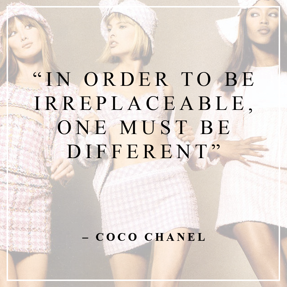 In order to be irreplaceable, one must be different – Coco Chanel